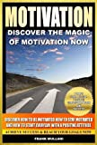 MOTIVATION - Discover the Magic of Motivation Now: Discover how to be motivated, how to stay motivated and how to start everyday with a positive attitude, ... thinking and motivational books series)