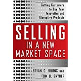 Selling in a New Market Space: Getting Customers to Buy Your Innovative and Disruptive Products ~ Tom Snyder