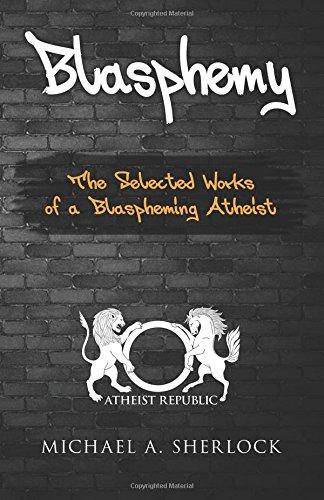Blasphemy: The Selected Works of a Blaspheming Atheist
