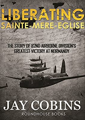 Liberating Sainte-Mere-Egliese (World War 2 Historical Fiction): The Story of 82nd Airborne Division's Greatest Victory at Normandy