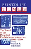 img - for Between the Times: The Travail of the Protestant Establishment in America, 1900-1960 (Cambridge Studies in Religion and American Public Life) book / textbook / text book
