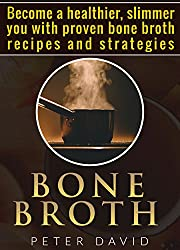 Bone Broth: Become a Healthier, Slimmer You with Proven Bone Broth Recipes and Strategies