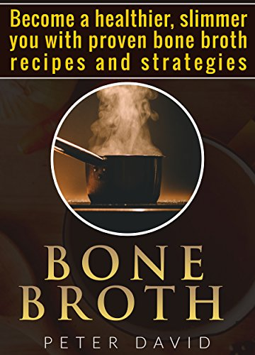 Bone Broth: Become a Healthier, Slimmer You with Proven Bone Broth Recipes and Strategies by Peter David