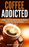 Coffee Addicted - 10 Steps to Break the Habit For Good and Discover Healthier Ways to Get Your Caffeine