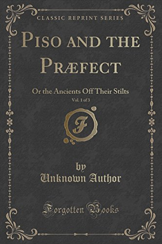Piso and the Præfect, Vol. 1 of 3: Or the Ancients Off Their Stilts (Classic Reprint)