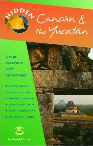 Hidden Cancun and the Yucatan (Hidden Travel) written by Richard Harris