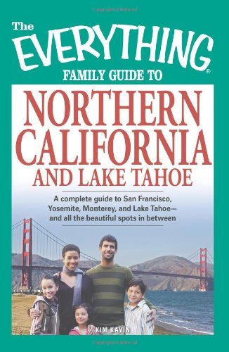 The Everything Family Guide to Northern California and Lake Tahoe: A complete guide to San Francisco, Yosemite, Monterey, and Lake Tahoe - and all the beautiful spots in between
