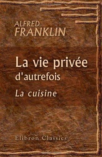 La Vie Privée D'Autrefois. Arts Et Métiers, Modes, Moeurs, Usages Des Parisiens Du Xiie Au Xviiie Siècle: La Cuisine (French Edition)