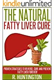 Fatty Liver :The Natural Fatty Liver Cure, Proven Strategies to Reverse, Cure and Prevent Fatty Liver Forever ! (Fatty Liver Cure,Fatty Liver diet,Fatty ... Cure, Detox, Fat Chance, Cleanse Diet,)