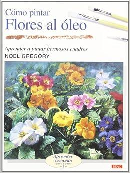 Pintar Flores Al Oleo/ Flowers in Oil (Aprender Creando Paso a Paso