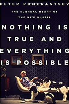 Pomerantsev –  Nothing Is True and Everything Is Possible: The Surreal Heart of the New