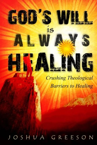 God'S Will Is Always Healing: Crushing Theological Barriers To Healing