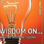 Wisdom On ... Making Good Decisions | Mark Matlock