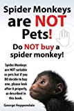 George Hoppendale Spider Monkeys Are Not Pets! Do Not Buy a Spider Monkey! Spider Monkeys Are Not Suitable as Pets But If You Do Decide to Buy One, Please Look After It