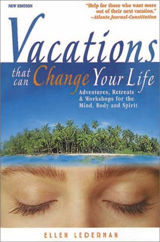 Vacations That Can Change Your Life: Adventures, Retreats, and Workshops for the Mind, Body, and Spirit