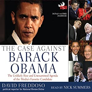 The Case Against Barack Obama: The Unlikely Rise and Unexamined Agenda of the Media's Favorite Candidate | [David Freddoso]