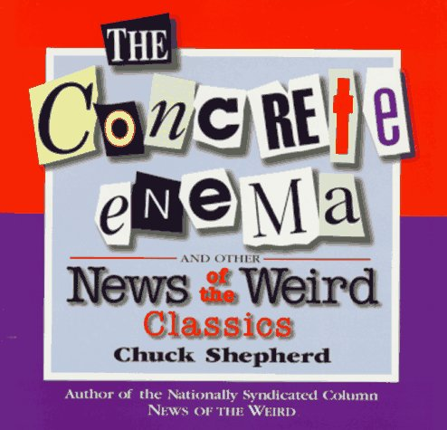 The Concrete Enema: And Other News of the Weird Classics by Chuck Shepherd