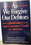 As We Forgive Our Debtors: Bankruptcy and Consumer Credit in America (0195070046) by Sullivan, Teresa A.