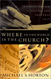 Michael S. Horton Where in the World Is the Church?, A Christian View of Culture and Your Role in It