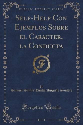 Self-Help Con Ejemplos Sobre el Caracter, la Conducta (Classic Reprint)