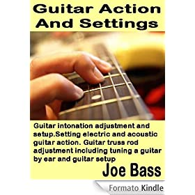 Guitar Action and Settings: Guitar intonation adjustment and setup. Setting electric and acoustic guitar action. Guitar truss rod adjustment including ... by ear and guitar setup (English Edition)
