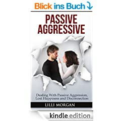Passive Aggressive: Dealing With Passive Aggression, Lost Happiness & Disconnection (passive aggressive behavior)