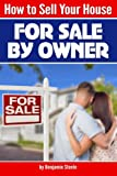 """How to Sell Your House """"For Sale By Owner"""": An Essential Guide to Selling Your Own Home ( Sell Your Own Home 