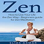 Zen: How to Live Your Life the Zen Way - Beginners Guide for Zen Meditation | Elias Axmar