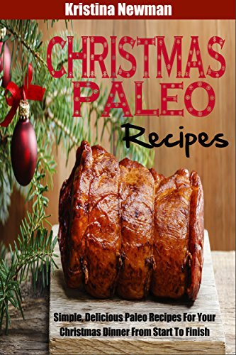 Paleo Christmas Recipes: Simple, Delicious Paleo Recipes For Your Christmas Dinner From Start To Finish PDF