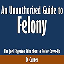 An Unauthorized Guide to Felony: The Joel Edgerton Film About a Police Cover-Up (       UNABRIDGED) by D. Carter Narrated by Scott Clem