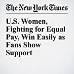 U.S. Women, Fighting for Equal Pay, Win Easily as Fans Show Support | Filip Bondy