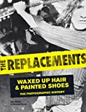 img - for The Replacements: Waxed-Up Hair and Painted Shoes: The Photographic History book / textbook / text book