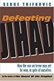 Defeating Jihad: How the War on Terror May Yet Be Won, in Spite of Ourselves