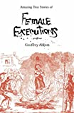 Geoffrey Abbott Amazing True Stories of Female Executions: Martyrs, Murderesses and Madwomen