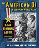 The American GI in Europe in World War II: D-Day, Storming Ashore (0811704548) by Kaufmann, J. E.