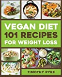 Vegan Diet: 101 Recipes For Weight Loss (Timothy Pyke's Top Recipes for Rapid Weight Loss, Good Nutrition and Healthy Living)