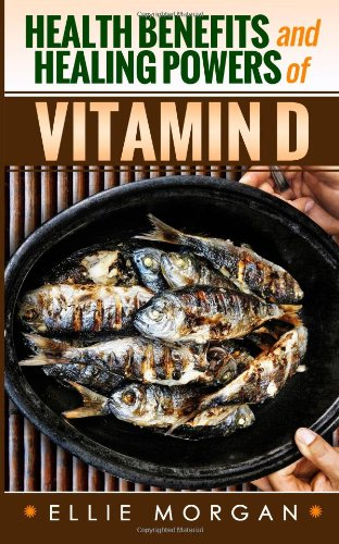Health Benefits And Healing Powers Of Vitamin D (Natures Natural Miracle Healers) (Volume 10)
