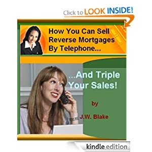 How You Can Sell Reverse Mortgages By Telephone And Triple Your Sales! eBook JW Blake