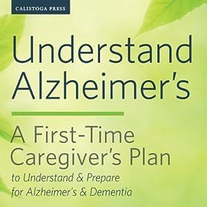 Understand Alzheimer's: A First-Time Caregiver's Plan to Understand & Prepare for Alzheimer's & Dementia Hörbuch von Calistoga Press Gesprochen von: Kevin Pierce