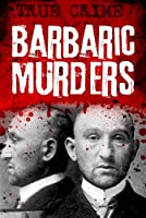 Barbaric Murders: Child victims, lady-killers and bodies in boxes (Infamous Murderers Book 4)