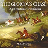 The Glorious Chase: A Celebration of Foxhunting (1904057756) by Clayton, Michael