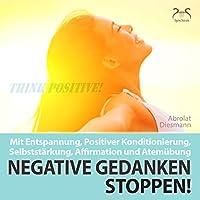 Negative Gedanken Stoppen! Mit Entspannung, positiver Konditionierung, Selbststärkung, Affirmation und Atemübung Hörbuch