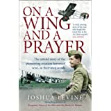 On a Wing and a Prayer: The Untold Story of the Pioneering Aviation Heroes of WW1, in Their Own Wordsby Joshua Levine