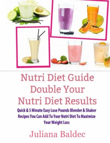 Nutri Diet Guide Double Your Nutri Diet Results: Double Your Nutri Diet Results - Quick & 5 Minute Easy Lose Pounds Blender & Shaker Recipes You Can Add To Your Nutri Diet To Maximize Your Weight Loss