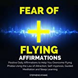 Fear of Flying Affirmations: Positive Daily Affirmations to Help You Overcome Flying Phobia Using the Law of Attraction, Self-Hypnosis, Guided Meditation
