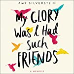 My Glory Was I Had Such Friends: A Memoir | Amy Silverstein