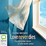 Love Never Dies: True Australian Stories of After-Death Contact | Karina Machado