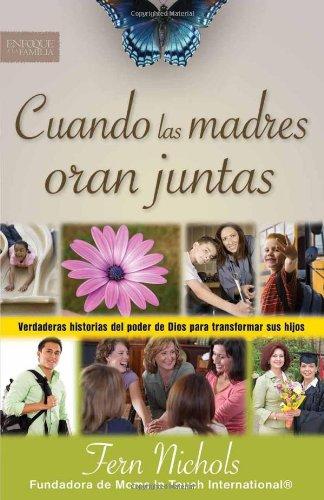 Cuando las madres oran juntas: Verdaderas historias del poder de Dios para transformar sus hijos (Enfoque a la Familia) (Spanish Edition)