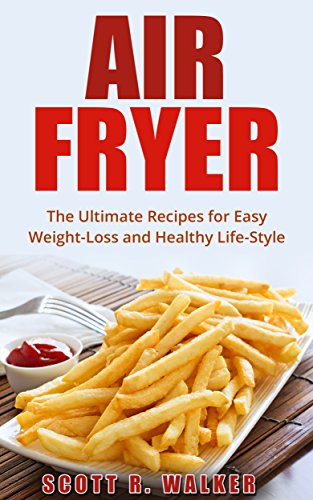 Air Fryer Cookbook: The Ultimate Recipes for Easy Weight-Loss and Healthy Life-Style (Air Fryer Recipes, ActiFry, Hot Air Fryer, Air Fryer Book) by Scott Walker
