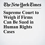 Supreme Court to Weigh if Firms Can Be Sued in Human Rights Cases | Adam Liptak